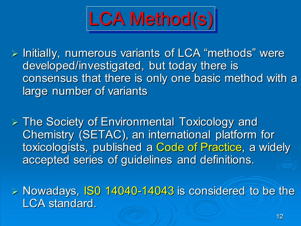 "12 LCA Method(s)  Initially, numerous variants of LCA ""methods"" were developed/investigated, but today there is consensus that there is only one basi"