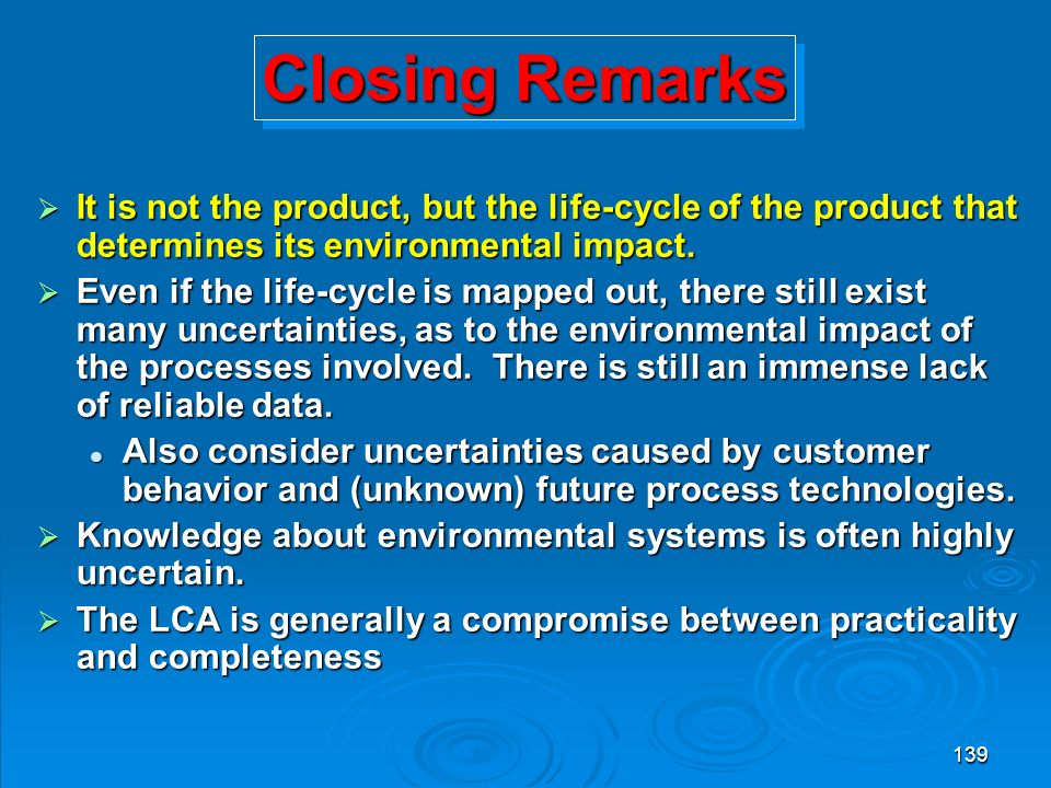 139 Closing Remarks  It is not the product, but the life-cycle of the product that determines its environmental impact.