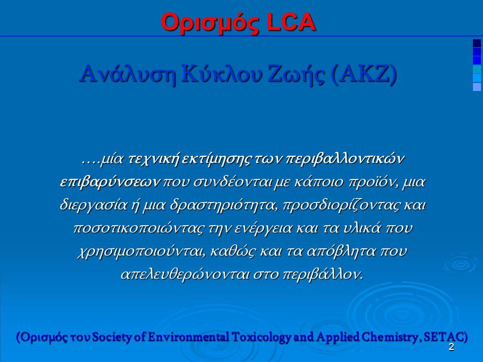 2 Ανάλυση Κύκλου Ζωής (ΑΚΖ) Ορισμός LCA ….μία τεχνική εκτίμησης των περιβαλλοντικών επιβαρύνσεων που συνδέονται με κάποιο προϊόν, μια διεργασία ή μια δραστηριότητα, προσδιορίζοντας και ποσοτικοποιώντας την ενέργεια και τα υλικά που χρησιμοποιούνται, καθώς και τα απόβλητα που απελευθερώνονται στο περιβάλλον.