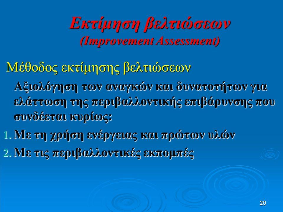 20 Μέθοδος εκτίμησης βελτιώσεων Μέθοδος εκτίμησης βελτιώσεων Αξιολόγηση των αναγκών και δυνατοτήτων για ελάττωση της περιβαλλοντικής επιβάρυνσης που συνδέεται κυρίως: Αξιολόγηση των αναγκών και δυνατοτήτων για ελάττωση της περιβαλλοντικής επιβάρυνσης που συνδέεται κυρίως: 1.