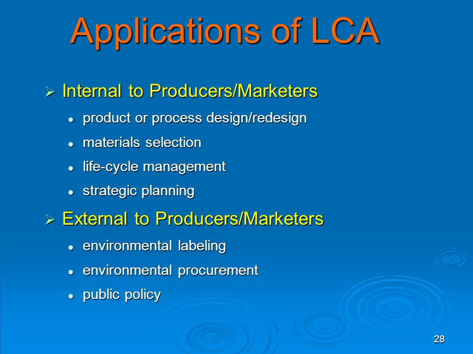 28 Applications of LCA  Internal to Producers/Marketers product or process design/redesign product or process design/redesign materials selection mat