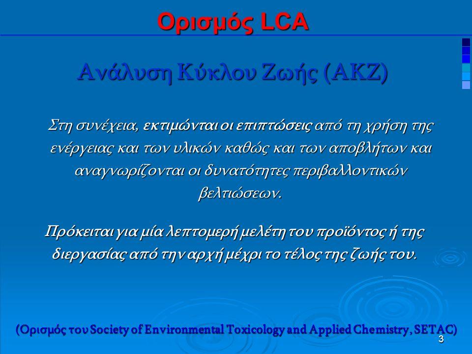 4 Ανάλυση Κύκλου Ζωής (ΑΚΖ) Ορισμός LCA Η ανάλυση περιλαμβάνει ολόκληρο τον κύκλο ζωής του προϊόντος, της διεργασίας ή της δραστηριότητας: εξαγωγή και επεξεργασία πρώτων υλών, κατασκευή μεταφορά και διανομή, χρήση, πιθανή επαναχρησιμοποίηση, συντήρηση, ανακύκλωση και τελική απόρριψη.