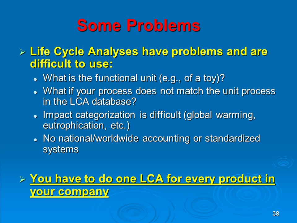 38 Some Problems  Life Cycle Analyses have problems and are difficult to use: What is the functional unit (e.g., of a toy).