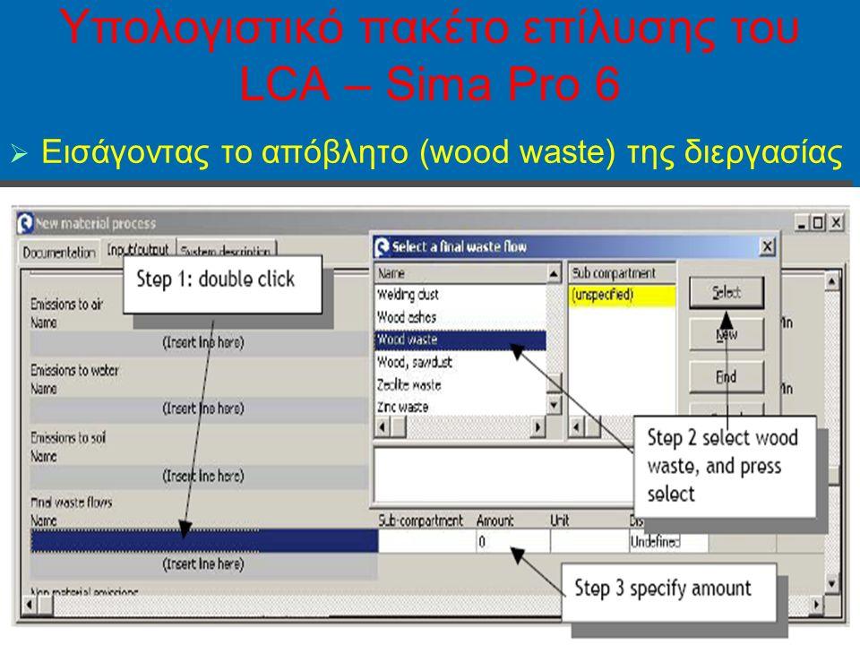 46 Yπολογιστικό πακέτο επίλυσης του LCA – Sima Pro 6   Εισάγοντας το απόβλητο (wood waste) της διεργασίας