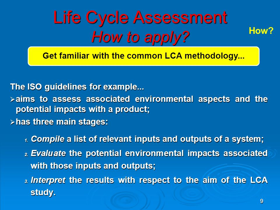 9 Life Cycle Assessment How to apply? The ISO guidelines for example...  aims to assess associated environmental aspects and the potential impacts wi
