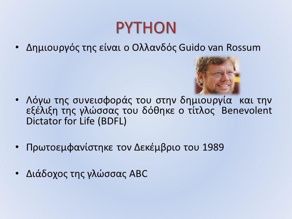 PYTHON Δημιουργός της είναι ο Ολλανδός Guido van Rossum Λόγω της συνεισφοράς του στην δημιουργία και την εξέλιξη της γλώσσας του δόθηκε ο τίτλος Benevolent Dictator for Life (BDFL) Πρωτοεμφανίστηκε τον Δεκέμβριο του 1989 Διάδοχος της γλώσσας ABC