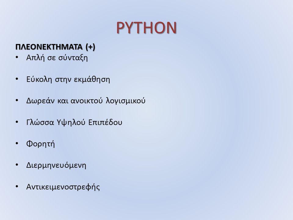 PYTHON ΠΛΕΟΝΕΚΤΗΜΑΤΑ (+) Απλή σε σύνταξη Εύκολη στην εκμάθηση Δωρεάν και ανοικτού λογισμικού Γλώσσα Υψηλού Επιπέδου Φορητή Διερμηνευόμενη Αντικειμενοστρεφής