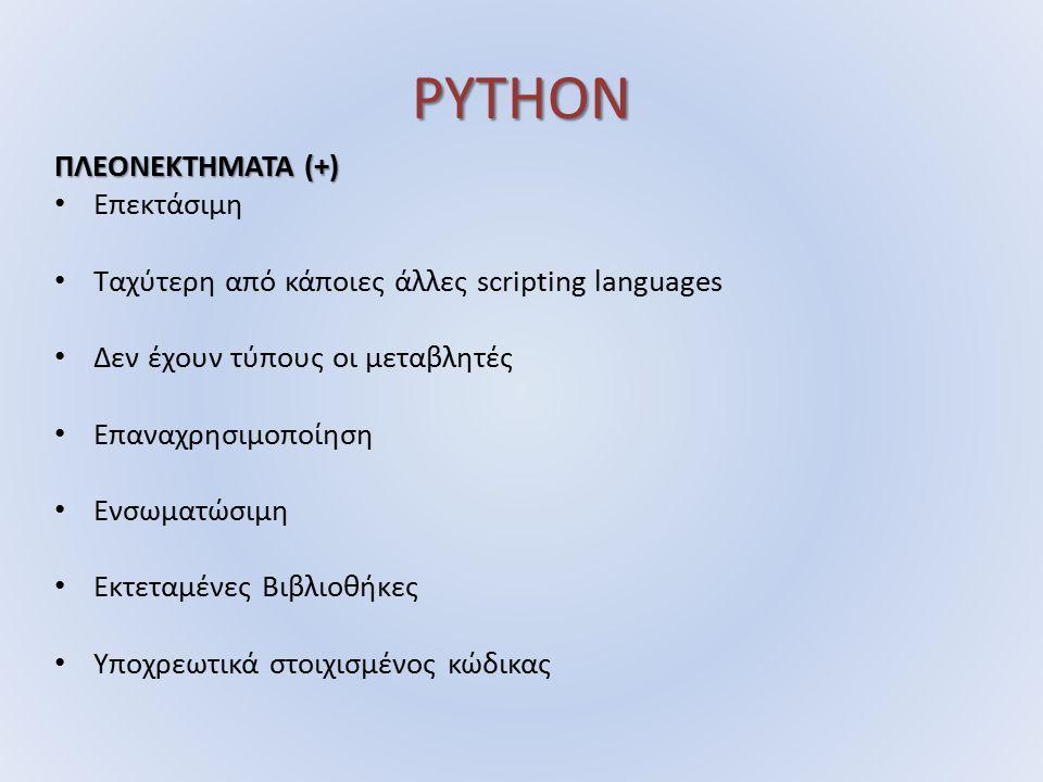 PYTHON ΠΛΕΟΝΕΚΤΗΜΑΤΑ (+) Επεκτάσιμη Ταχύτερη από κάποιες άλλες scripting languages Δεν έχουν τύπους οι μεταβλητές Επαναχρησιμοποίηση Ενσωματώσιμη Εκτεταμένες Βιβλιοθήκες Υποχρεωτικά στοιχισμένος κώδικας