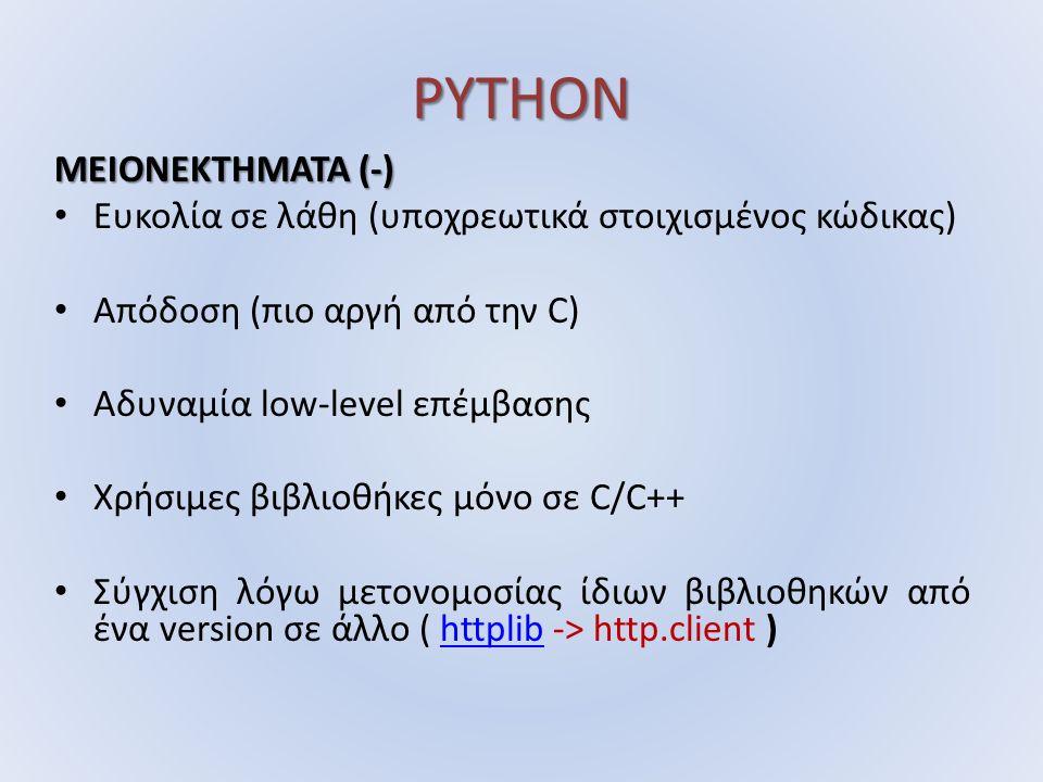 PYTHON ΜΕΙΟΝΕΚΤΗΜΑΤΑ (-) Ευκολία σε λάθη (υποχρεωτικά στοιχισμένος κώδικας) Απόδοση (πιο αργή από την C) Αδυναμία low-level επέμβασης Χρήσιμες βιβλιοθήκες μόνο σε C/C++ Σύγχιση λόγω μετονομοσίας ίδιων βιβλιοθηκών από ένα version σε άλλο ( httplib -> http.client )httplib