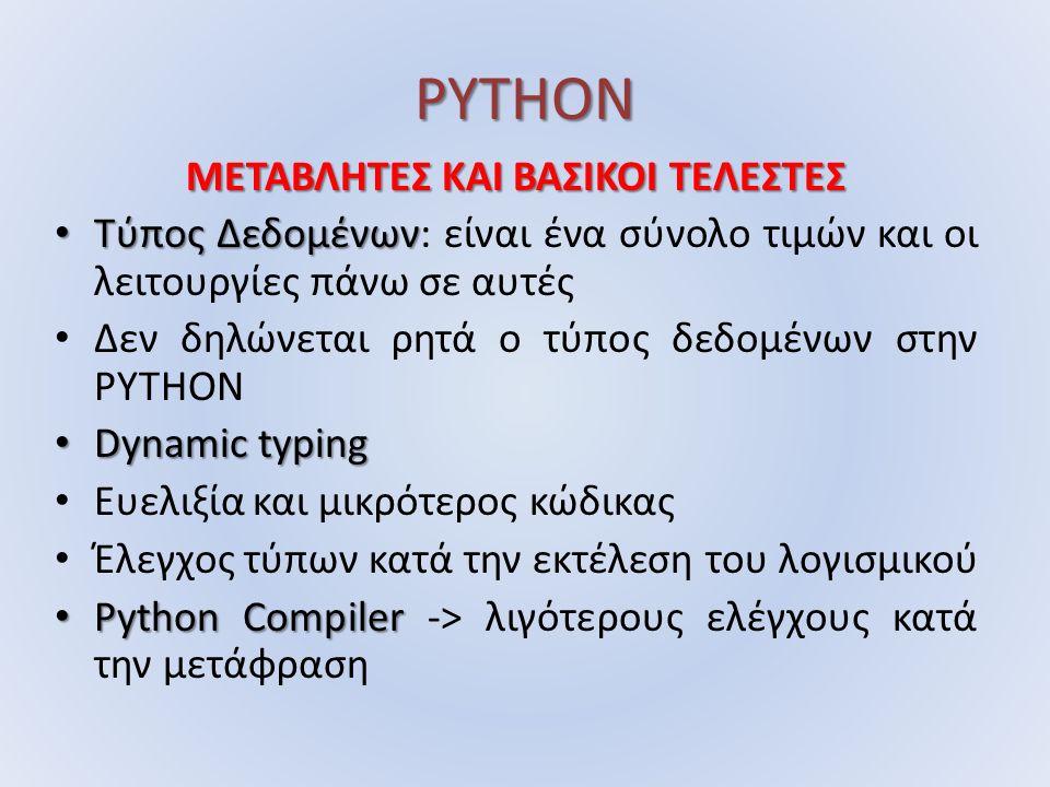 PYTHON ΜΕΤΑΒΛΗΤΕΣ ΚΑΙ ΒΑΣΙΚΟΙ ΤΕΛΕΣΤΕΣ Τύπος Δεδομένων Τύπος Δεδομένων: είναι ένα σύνολο τιμών και οι λειτουργίες πάνω σε αυτές Δεν δηλώνεται ρητά ο τύπος δεδομένων στην PYTHON Dynamic typing Dynamic typing Ευελιξία και μικρότερος κώδικας Έλεγχος τύπων κατά την εκτέλεση του λογισμικού Python Compiler Python Compiler -> λιγότερους ελέγχους κατά την μετάφραση