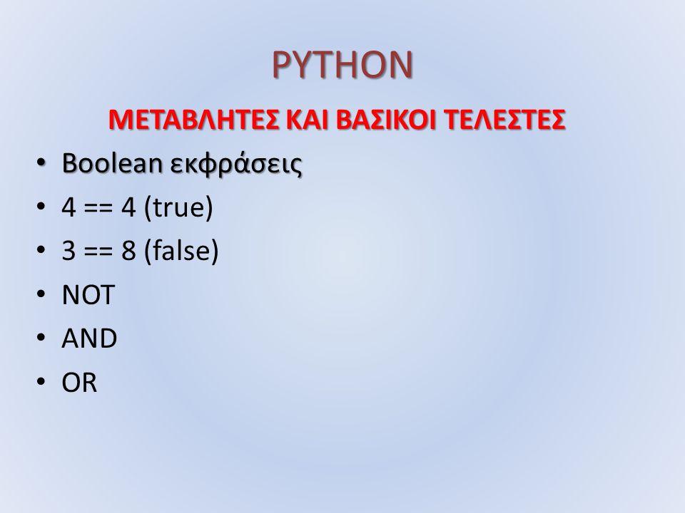 PYTHON ΜΕΤΑΒΛΗΤΕΣ ΚΑΙ ΒΑΣΙΚΟΙ ΤΕΛΕΣΤΕΣ Boolean εκφράσεις Boolean εκφράσεις 4 == 4 (true) 3 == 8 (false) NOT AND OR