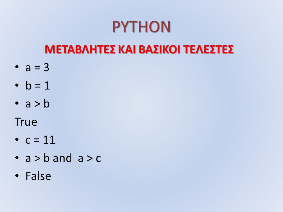 PYTHON ΜΕΤΑΒΛΗΤΕΣ ΚΑΙ ΒΑΣΙΚΟΙ ΤΕΛΕΣΤΕΣ a = 3 b = 1 a > b True c = 11 a > b and a > c False