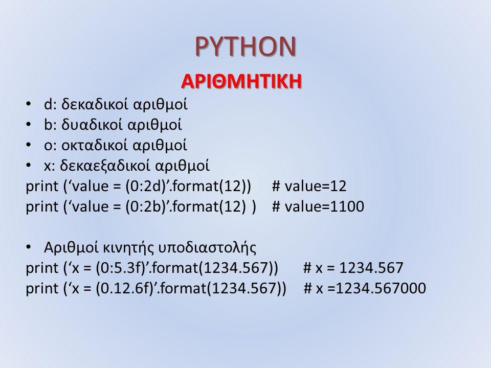 PYTHON ΑΡΙΘΜΗΤΙΚΗ d: δεκαδικοί αριθμοί b: δυαδικοί αριθμοί o: οκταδικοί αριθμοί x: δεκαεξαδικοί αριθμοί print ('value = (0:2d)'.format(12)) # value=12 print ('value = (0:2b)'.format(12) ) # value=1100 Αριθμοί κινητής υποδιαστολής print ('x = (0:5.3f)'.format(1234.567)) # x = 1234.567 print ('x = (0.12.6f)'.format(1234.567)) # x =1234.567000