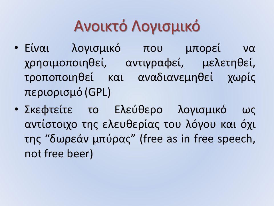 Ανοικτό Λογισμικό Είναι λογισμικό που μπορεί να χρησιμοποιηθεί, αντιγραφεί, μελετηθεί, τροποποιηθεί και αναδιανεμηθεί χωρίς περιορισμό (GPL) Σκεφτείτε το Ελεύθερο λογισμικό ως αντίστοιχο της ελευθερίας του λόγου και όχι της δωρεάν μπύρας (free as in free speech, not free beer)