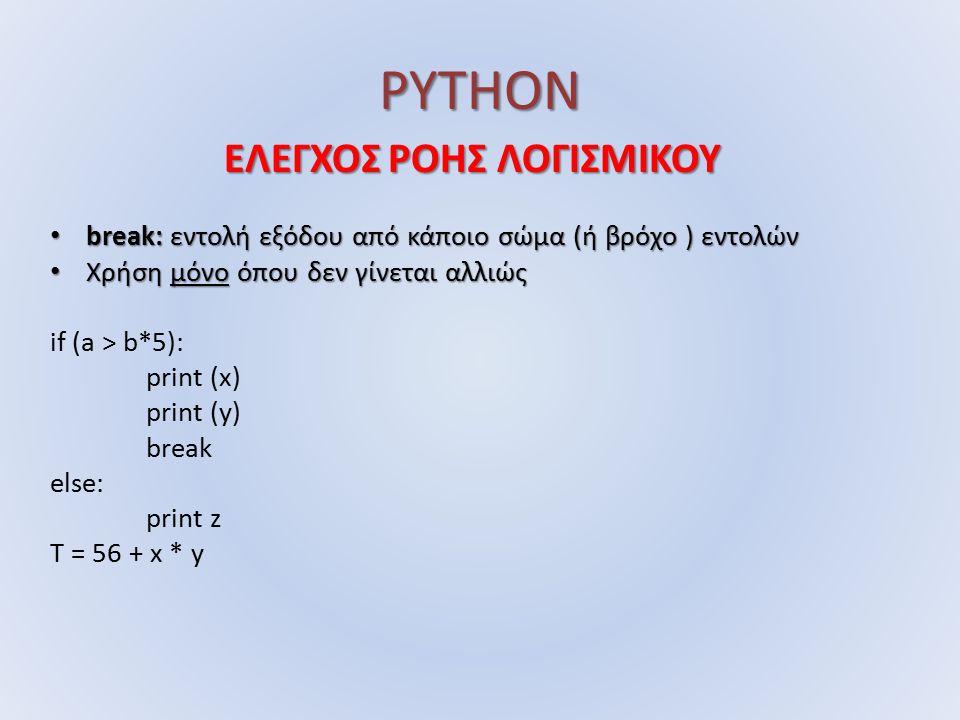 PYTHON ΕΛΕΓΧΟΣ ΡΟΗΣ ΛΟΓΙΣΜΙΚΟΥ break: εντολή εξόδου από κάποιο σώμα (ή βρόχο ) εντολών break: εντολή εξόδου από κάποιο σώμα (ή βρόχο ) εντολών Χρήση μόνο όπου δεν γίνεται αλλιώς Χρήση μόνο όπου δεν γίνεται αλλιώς if (a > b*5): print (x) print (y) break else: print z T = 56 + x * y