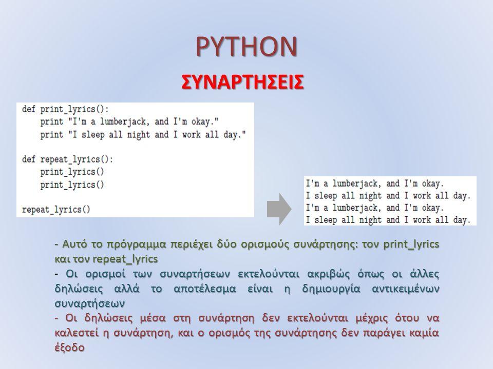 PYTHON ΣΥΝΑΡΤΗΣΕΙΣ - Αυτό το πρόγραμμα περιέχει δύο ορισμούς συνάρτησης: τον print_lyrics και τον repeat_lyrics Οι ορισμοί των συναρτήσεων εκτελούνται ακριβώς όπως οι άλλες δηλώσεις αλλά το αποτέλεσμα είναι η δημιουργία αντικειμένων συναρτήσεων - Οι ορισμοί των συναρτήσεων εκτελούνται ακριβώς όπως οι άλλες δηλώσεις αλλά το αποτέλεσμα είναι η δημιουργία αντικειμένων συναρτήσεων - Οι δηλώσεις μέσα στη συνάρτηση δεν εκτελούνται μέχρις ότου να καλεστεί η συνάρτηση, και ο ορισμός της συνάρτησης δεν παράγει καμία έξοδο
