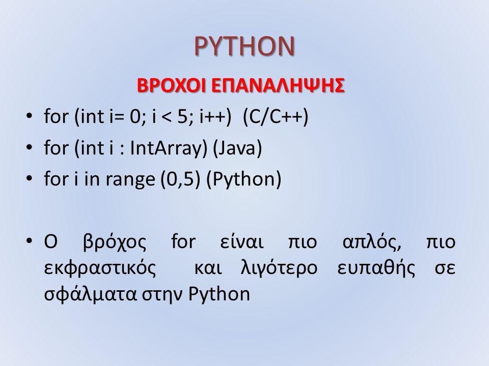 PYTHON ΒΡΟΧΟΙ ΕΠΑΝΑΛΗΨΗΣ for (int i= 0; i < 5; i++) (C/C++) for (int i : IntArray) (Java) for i in range (0,5) (Python) O βρόχος for είναι πιο απλός, πιο εκφραστικός και λιγότερο ευπαθής σε σφάλματα στην Python
