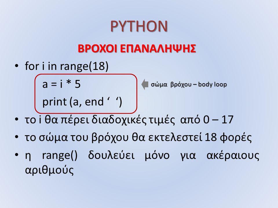 PYTHON ΒΡΟΧΟΙ ΕΠΑΝΑΛΗΨΗΣ for i in range(18) a = i * 5 print (a, end ' ') το i θα πέρει διαδοχικές τιμές από 0 – 17 το σώμα του βρόχου θα εκτελεστεί 18 φορές η range() δουλεύει μόνο για ακέραιους αριθμούς σώμα βρόχου – body loop