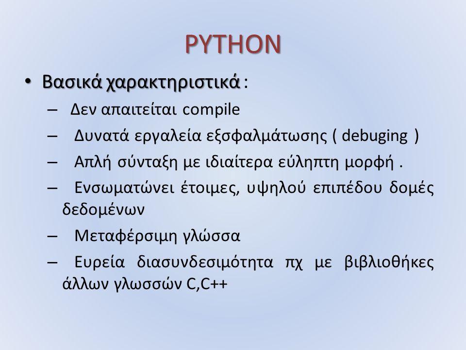 PYTHON Βασικά χαρακτηριστικά Βασικά χαρακτηριστικά : – Δεν απαιτείται compile – Δυνατά εργαλεία εξσφαλμάτωσης ( debuging ) – Απλή σύνταξη με ιδιαίτερα