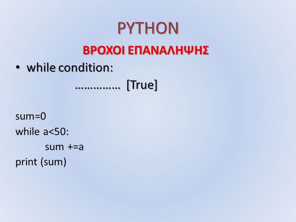 PYTHON while condition: while condition: …………… [True] …………… [True] sum=0 while a<50: sum +=a print (sum)