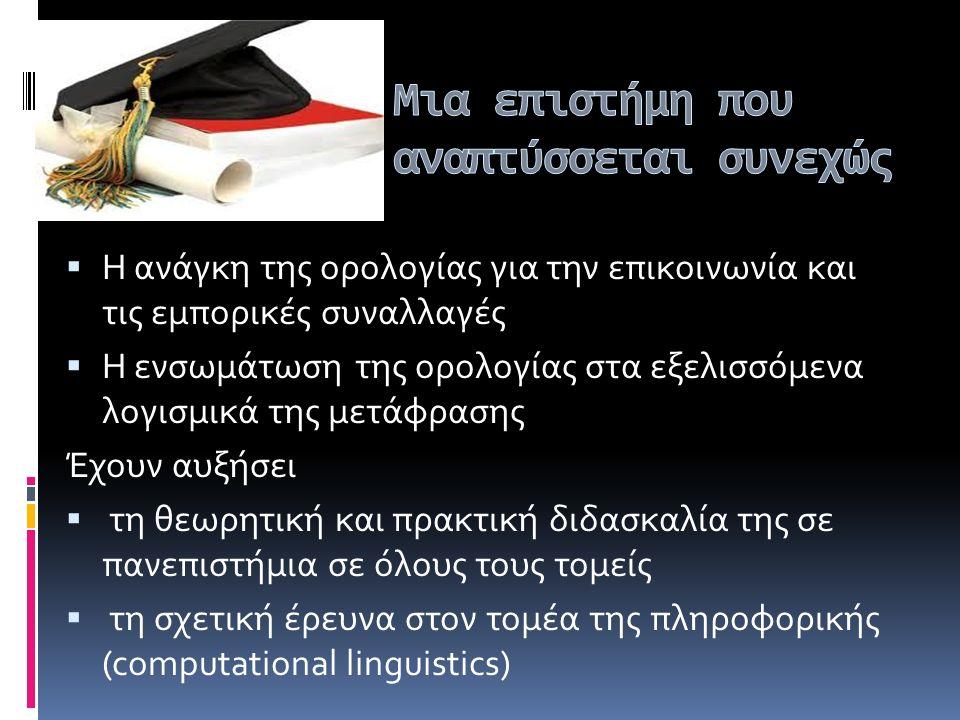  Η ανάγκη της ορολογίας για την επικοινωνία και τις εμπορικές συναλλαγές  Η ενσωμάτωση της ορολογίας στα εξελισσόμενα λογισμικά της μετάφρασης Έχουν αυξήσει  τη θεωρητική και πρακτική διδασκαλία της σε πανεπιστήμια σε όλους τους τομείς  τη σχετική έρευνα στον τομέα της πληροφορικής (computational linguistics)