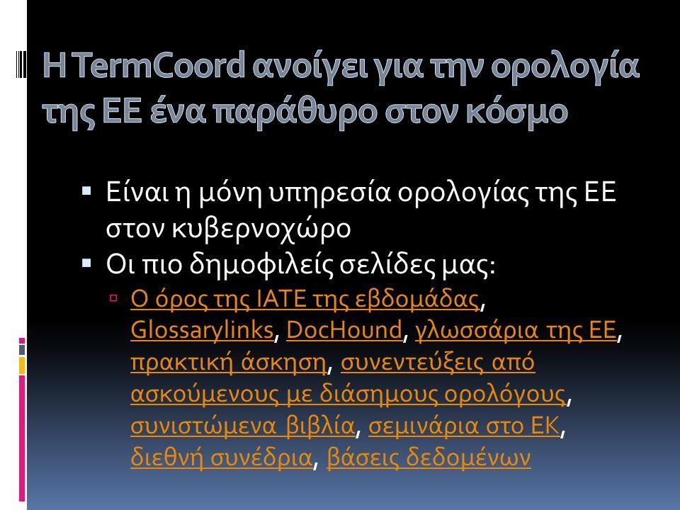  Είναι η μόνη υπηρεσία ορολογίας της ΕΕ στον κυβερνοχώρο  Οι πιο δημοφιλείς σελίδες μας:  Ο όρος της IATE της εβδομάδας, Glossarylinks, DocHound, γλωσσάρια της ΕΕ, πρακτική άσκηση, συνεντεύξεις από ασκούμενους με διάσημους ορολόγους, συνιστώμενα βιβλία, σεμινάρια στο ΕΚ, διεθνή συνέδρια, βάσεις δεδομένων Ο όρος της IATE της εβδομάδας GlossarylinksDocHoundγλωσσάρια της ΕΕ πρακτική άσκησησυνεντεύξεις από ασκούμενους με διάσημους ορολόγους συνιστώμενα βιβλίασεμινάρια στο ΕΚ διεθνή συνέδριαβάσεις δεδομένων
