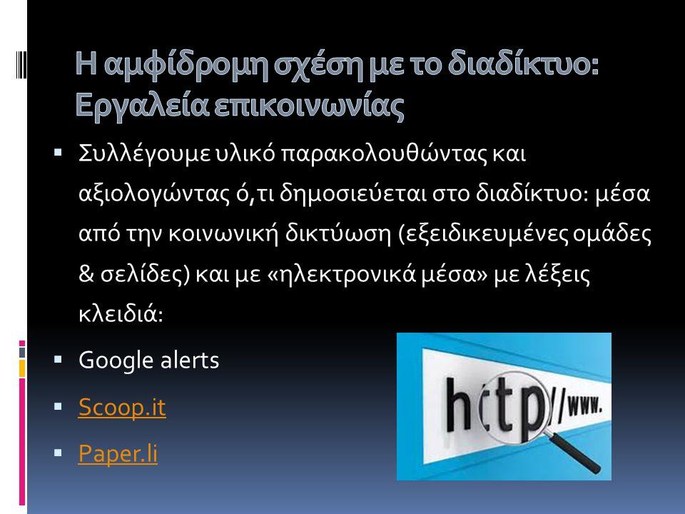  Συλλέγουμε υλικό παρακολουθώντας και αξιολογώντας ό,τι δημοσιεύεται στο διαδίκτυο: μέσα από την κοινωνική δικτύωση (εξειδικευμένες ομάδες & σελίδες) και με «ηλεκτρονικά μέσα» με λέξεις κλειδιά:  Google alerts  Scoop.it Scoop.it  Paper.li Paper.li
