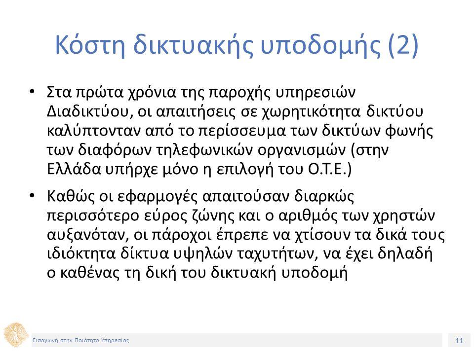 11 Εισαγωγή στην Ποιότητα Υπηρεσίας Κόστη δικτυακής υποδομής (2) Στα πρώτα χρόνια της παροχής υπηρεσιών Διαδικτύου, οι απαιτήσεις σε χωρητικότητα δικτύου καλύπτονταν από το περίσσευμα των δικτύων φωνής των διαφόρων τηλεφωνικών οργανισμών (στην Ελλάδα υπήρχε μόνο η επιλογή του O.T.E.) Καθώς οι εφαρμογές απαιτούσαν διαρκώς περισσότερο εύρος ζώνης και ο αριθμός των χρηστών αυξανόταν, οι πάροχοι έπρεπε να χτίσουν τα δικά τους ιδιόκτητα δίκτυα υψηλών ταχυτήτων, να έχει δηλαδή ο καθένας τη δική του δικτυακή υποδομή