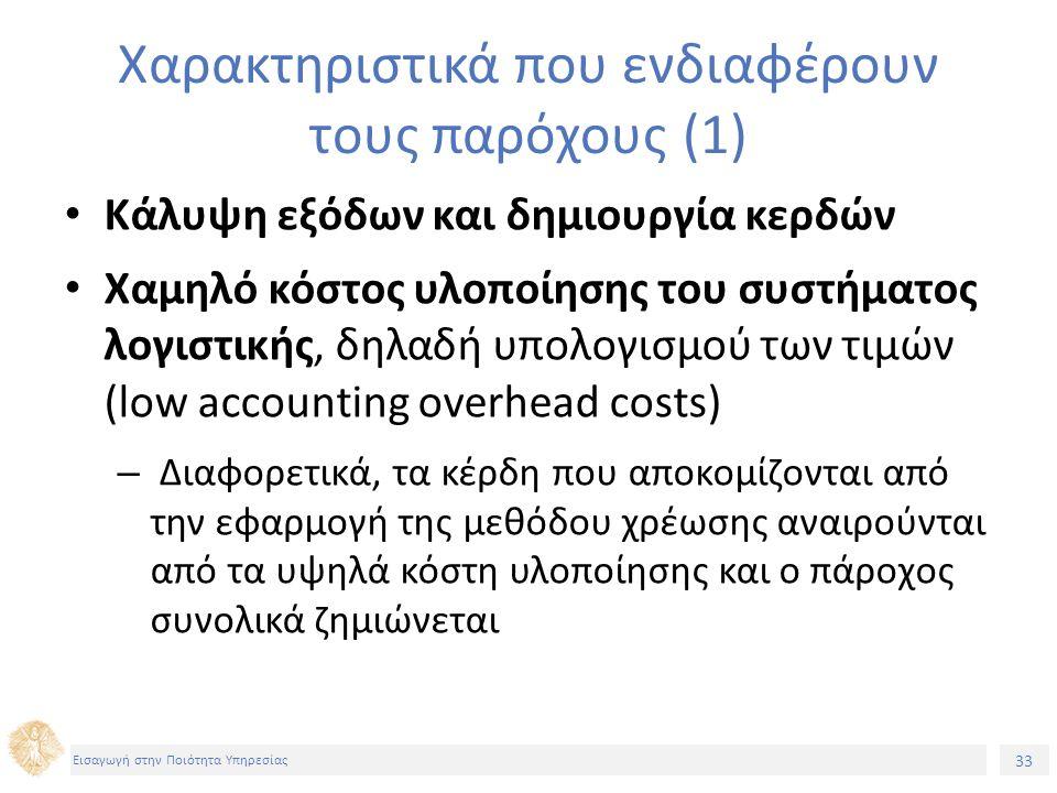 33 Εισαγωγή στην Ποιότητα Υπηρεσίας Χαρακτηριστικά που ενδιαφέρουν τους παρόχους (1) Κάλυψη εξόδων και δημιουργία κερδών Χαμηλό κόστος υλοποίησης του συστήματος λογιστικής, δηλαδή υπολογισμού των τιμών (low accounting overhead costs) – Διαφορετικά, τα κέρδη που αποκομίζονται από την εφαρμογή της μεθόδου χρέωσης αναιρούνται από τα υψηλά κόστη υλοποίησης και ο πάροχος συνολικά ζημιώνεται