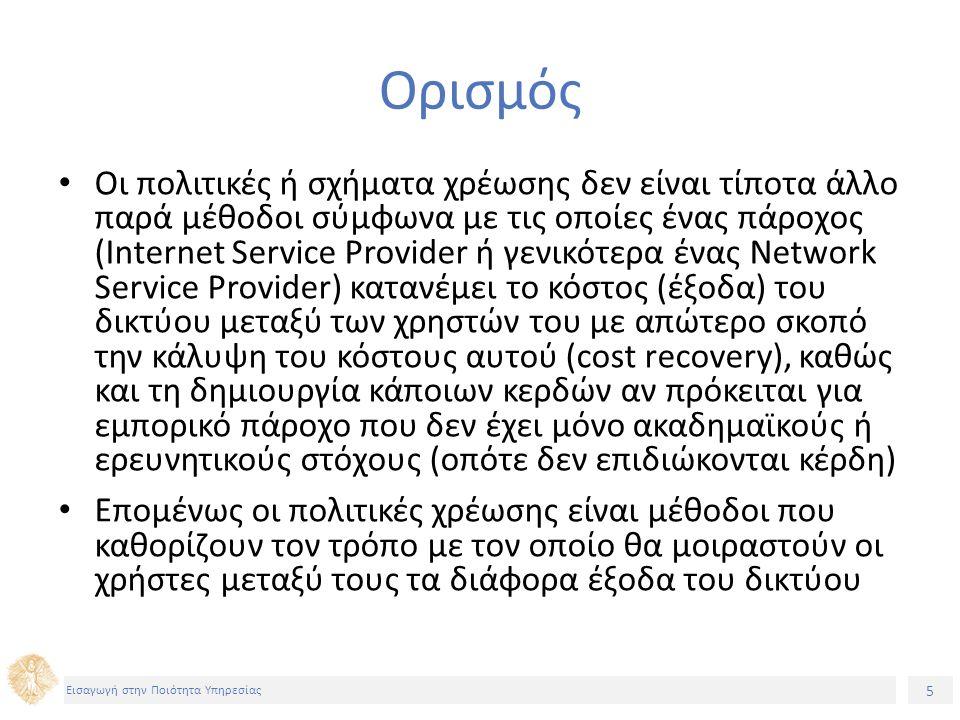 5 Εισαγωγή στην Ποιότητα Υπηρεσίας Ορισμός Οι πολιτικές ή σχήματα χρέωσης δεν είναι τίποτα άλλο παρά μέθοδοι σύμφωνα με τις οποίες ένας πάροχος (Internet Service Provider ή γενικότερα ένας Network Service Provider) κατανέμει το κόστος (έξοδα) του δικτύου μεταξύ των χρηστών του με απώτερο σκοπό την κάλυψη του κόστους αυτού (cost recovery), καθώς και τη δημιουργία κάποιων κερδών αν πρόκειται για εμπορικό πάροχο που δεν έχει μόνο ακαδημαϊκούς ή ερευνητικούς στόχους (οπότε δεν επιδιώκονται κέρδη) Επομένως οι πολιτικές χρέωσης είναι μέθοδοι που καθορίζουν τον τρόπο με τον οποίο θα μοιραστούν οι χρήστες μεταξύ τους τα διάφορα έξοδα του δικτύου