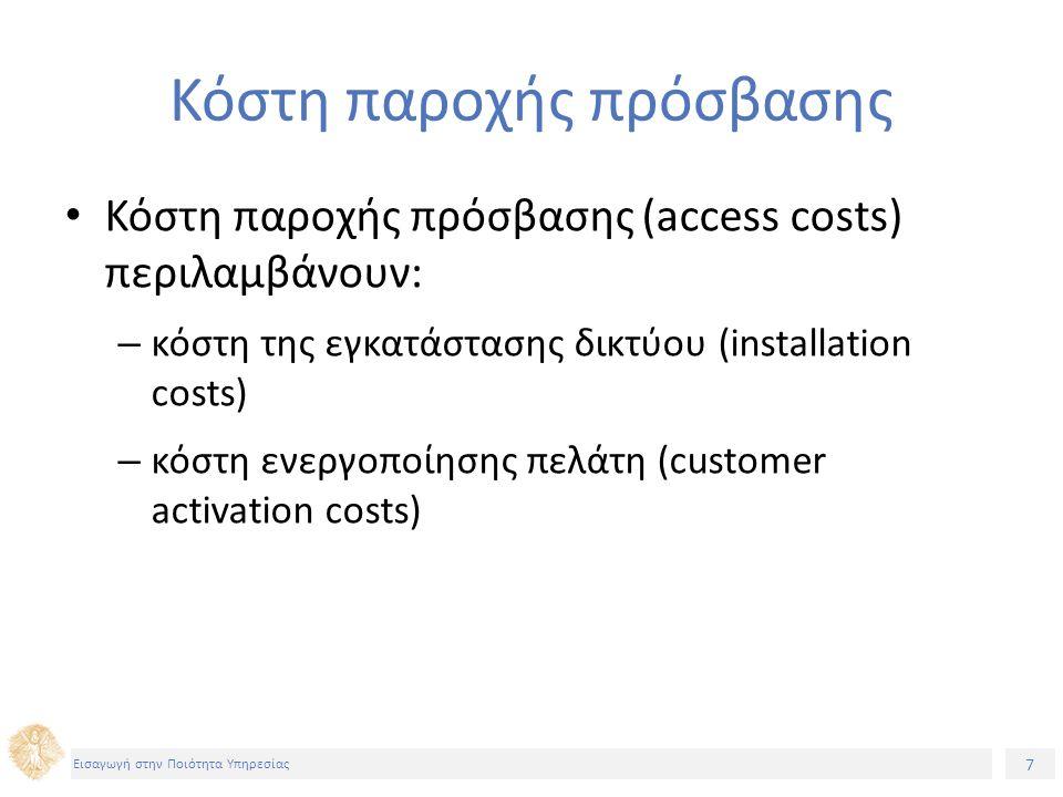 8 Εισαγωγή στην Ποιότητα Υπηρεσίας Κόστη εγκατάστασης δικτύου (installation costs) (1) Αναφέρονται σε όλα εκείνα τα έξοδα που υφίσταται ο πάροχος για να εγκαταστήσει το δίκτυό του σε λειτουργία και περιλαμβάνουν και επενδύσεις σε υποδομή δικτύου τόσο σε υλικό (hardware) όσο και σε λογισμικό (software) Πρόκειται για σημαντικότατο μέρος των συνολικών εξόδων και γενικά σε πρώτη φάση καλύπτονται συνήθως με δάνεια Είναι κόστη σταθερά και μη επαναλαμβανόμενα, δηλαδή πληρώνονται «μια φορά», προκειμένου ο πάροχος να επέλθει σε κατάσταση λειτουργίας