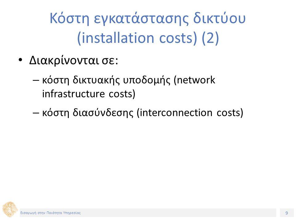 9 Εισαγωγή στην Ποιότητα Υπηρεσίας Κόστη εγκατάστασης δικτύου (installation costs) (2) Διακρίνονται σε: – κόστη δικτυακής υποδομής (network infrastructure costs) – κόστη διασύνδεσης (interconnection costs)