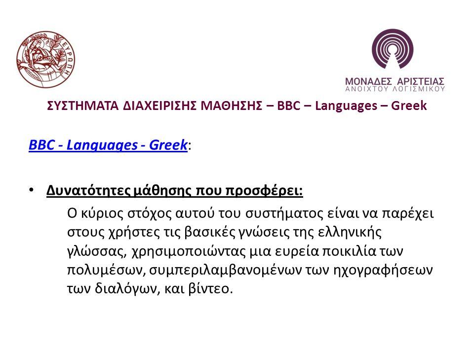 ΣΥΣΤΗΜΑΤΑ ΔΙΑΧΕΙΡΙΣΗΣ ΜΑΘΗΣΗΣ – BBC – Languages – Greek BBC - Languages - GreekBBC - Languages - Greek: Δυνατότητες μάθησης που προσφέρει: Ο κύριος στόχος αυτού του συστήματος είναι να παρέχει στους χρήστες τις βασικές γνώσεις της ελληνικής γλώσσας, χρησιμοποιώντας μια ευρεία ποικιλία των πολυμέσων, συμπεριλαμβανομένων των ηχογραφήσεων των διαλόγων, και βίντεο.