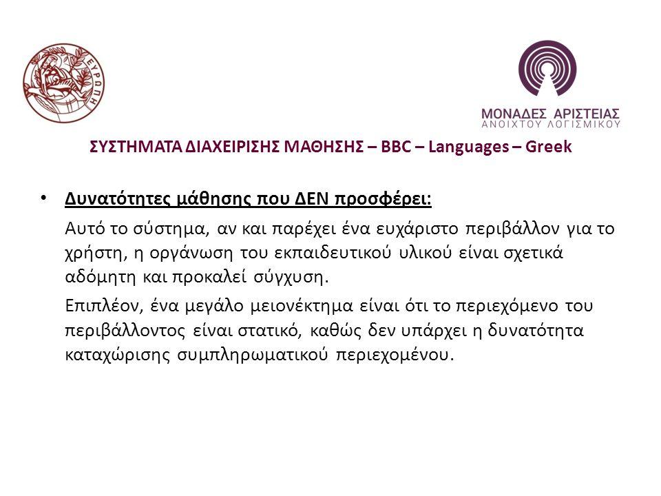 ΣΥΣΤΗΜΑΤΑ ΔΙΑΧΕΙΡΙΣΗΣ ΜΑΘΗΣΗΣ – BBC – Languages – Greek Δυνατότητες μάθησης που ΔΕΝ προσφέρει: Αυτό το σύστημα, αν και παρέχει ένα ευχάριστο περιβάλλον για το χρήστη, η οργάνωση του εκπαιδευτικού υλικού είναι σχετικά αδόμητη και προκαλεί σύγχυση.