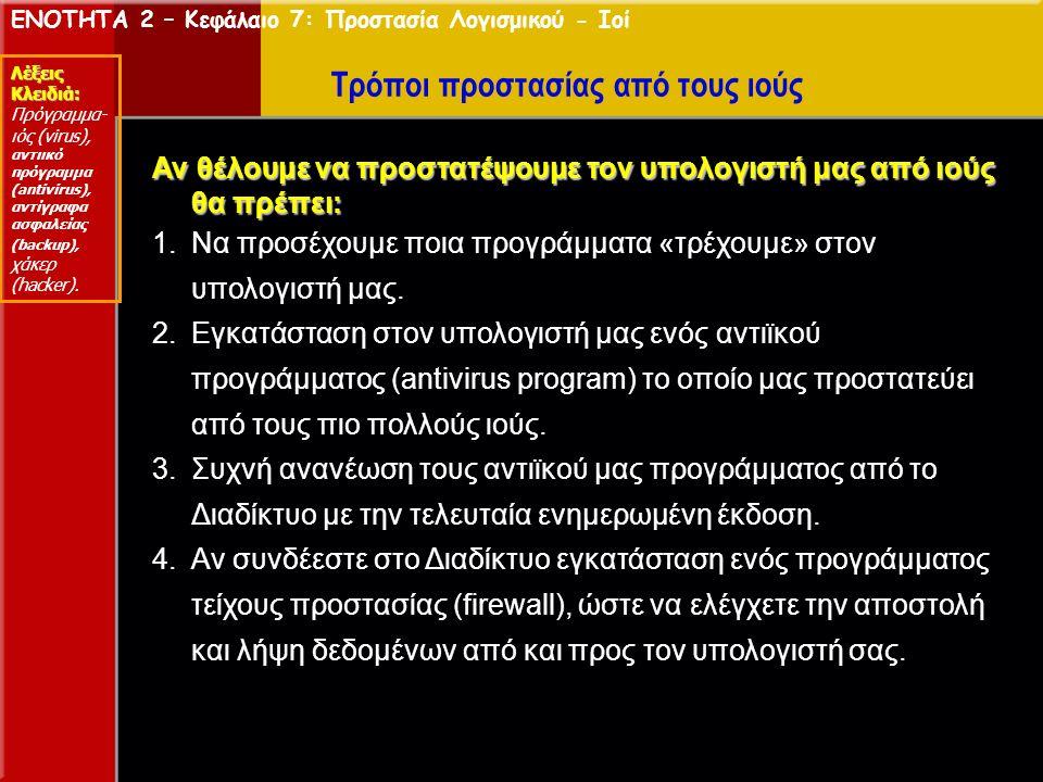 ΕΝΟΤΗΤΑ 2 – Κεφάλαιο 7: Προστασία Λογισμικού - Ιοί Λέξεις Κλειδιά: Πρόγραμμα- ιός (virus), αντιικό πρόγραμμα (antivirus), αντίγραφα ασφαλείας (backup), χάκερ (hacker).