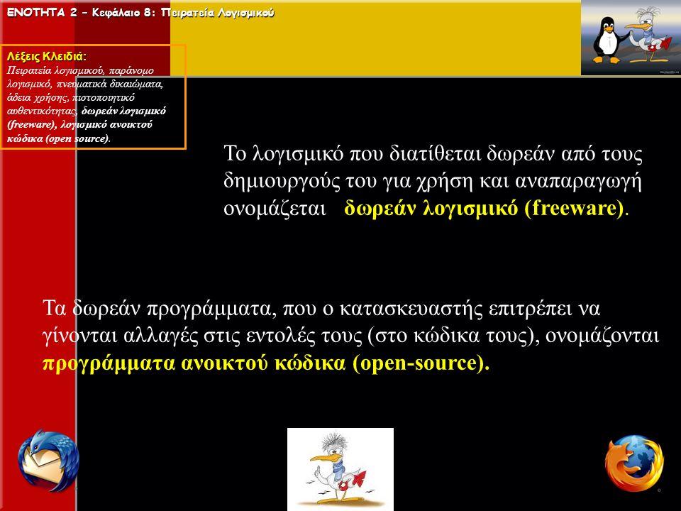 ΕΝΟΤΗΤΑ 2 – Κεφάλαιο 8: Πειρατεία Λογισμικού Λέξεις Κλειδιά: Πειρατεία λογισμικού, παράνομο λογισμικό, πνευματικά δικαιώματα, άδεια χρήσης, πιστοποιητικό αυθεντικότητας, δωρεάν λογισμικό (freeware), λογισμικό ανοικτού κώδικα (open source).