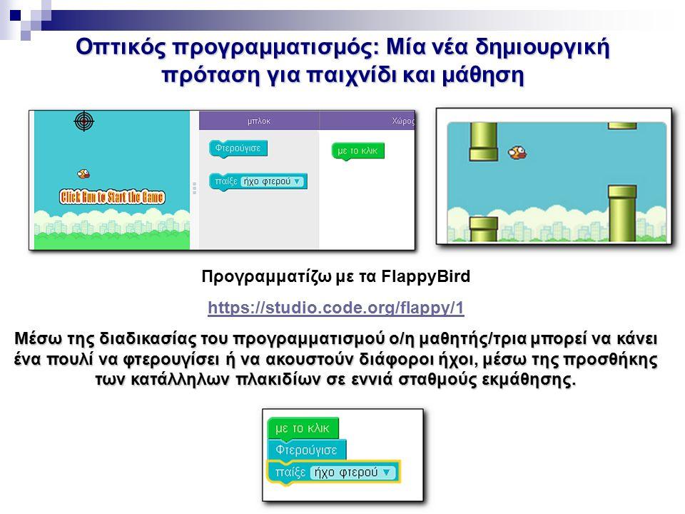 Οπτικός προγραμματισμός: Μία νέα δημιουργική πρόταση για παιχνίδι και μάθηση Προγραμματίζω με τα FlappyBird https://studio.code.org/flappy/1 Μέσω της