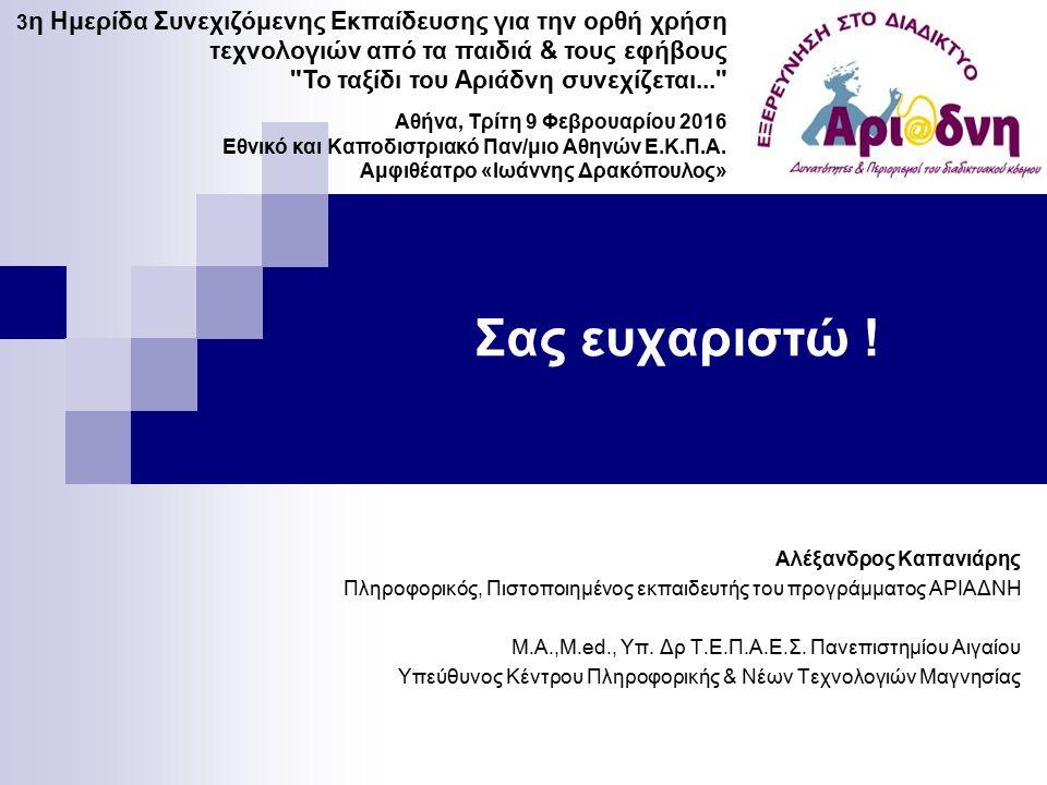 Σας ευχαριστώ ! Αλέξανδρος Καπανιάρης Πληροφορικός, Πιστοποιημένος εκπαιδευτής του προγράμματος ΑΡΙΑΔΝΗ M.A.,M.ed., Υπ. Δρ Τ.Ε.Π.Α.Ε.Σ. Πανεπιστημίου