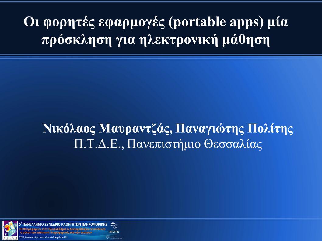 Οι φορητές εφαρμογές (portable apps) μία πρόσκληση για ηλεκτρονική μάθηση Νικόλαος Μαυραντζάς, Παναγιώτης Πολίτης Π.Τ.Δ.Ε., Πανεπιστήμιο Θεσσαλίας