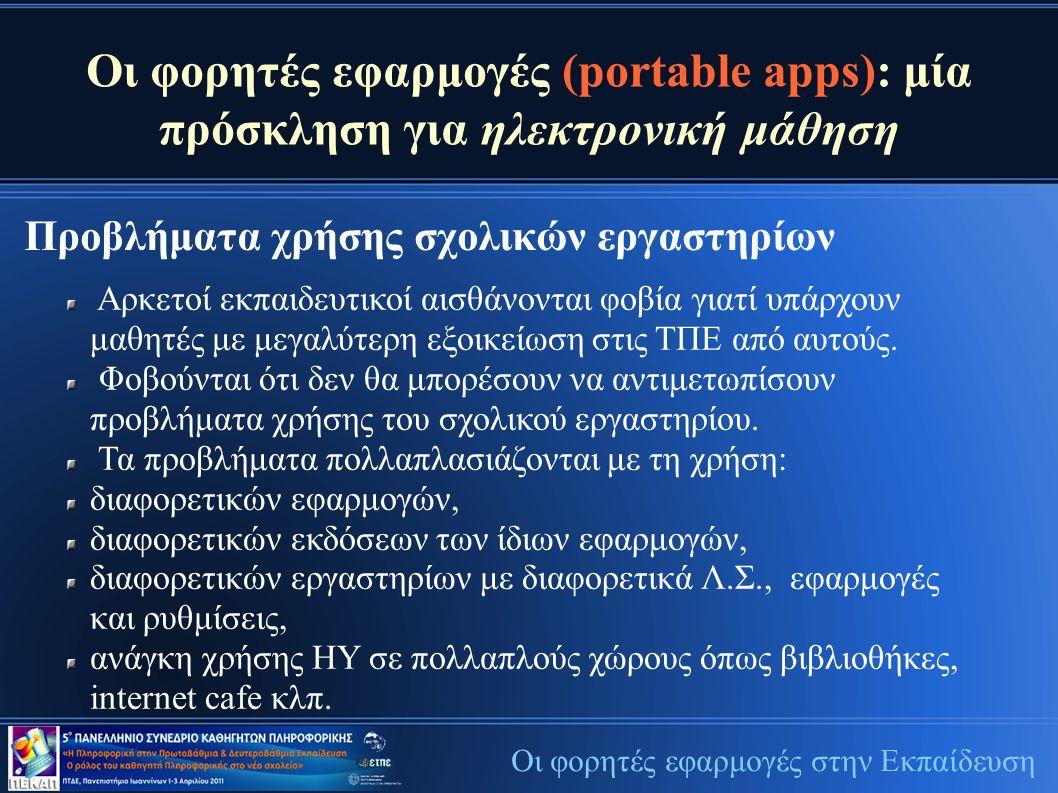 Οι φορητές εφαρμογές (portable apps): μία πρόσκληση για ηλεκτρονική μάθηση Προβλήματα χρήσης σχολικών εργαστηρίων Οι φορητές εφαρμογές στην Εκπαίδευση Αρκετοί εκπαιδευτικοί αισθάνονται φοβία γιατί υπάρχουν μαθητές με μεγαλύτερη εξοικείωση στις ΤΠΕ από αυτούς.