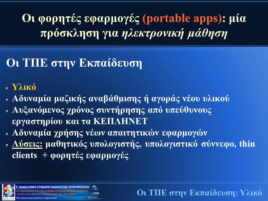 Οι φορητές εφαρμογές (portable apps): μία πρόσκληση για ηλεκτρονική μάθηση Οι ΤΠΕ στην Εκπαίδευση Υλικό Αδυναμία μαζικής αναβάθμισης ή αγοράς νέου υλικού Αυξανόμενος χρόνος συντήρησης από υπεύθυνους εργαστηρίου και τα ΚΕΠΛΗΝΕΤ Αδυναμία χρήσης νέων απαιτητικών εφαρμογών Λύσεις: μαθητικός υπολογιστής, υπολογιστικό σύννεφο, thin clients + φορητές εφαρμογές Οι ΤΠΕ στην Εκπαίδευση: Υλικό