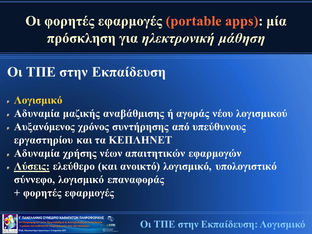 Οι φορητές εφαρμογές (portable apps): μία πρόσκληση για ηλεκτρονική μάθηση Οι ΤΠΕ στην Εκπαίδευση Λογισμικό Αδυναμία μαζικής αναβάθμισης ή αγοράς νέου λογισμικού Αυξανόμενος χρόνος συντήρησης από υπεύθυνους εργαστηρίου και τα ΚΕΠΛΗΝΕΤ Αδυναμία χρήσης νέων απαιτητικών εφαρμογών Λύσεις: ελεύθερο (και ανοικτό) λογισμικό, υπολογιστικό σύννεφο, λογισμικό επαναφοράς + φορητές εφαρμογές Οι ΤΠΕ στην Εκπαίδευση: Λογισμικό