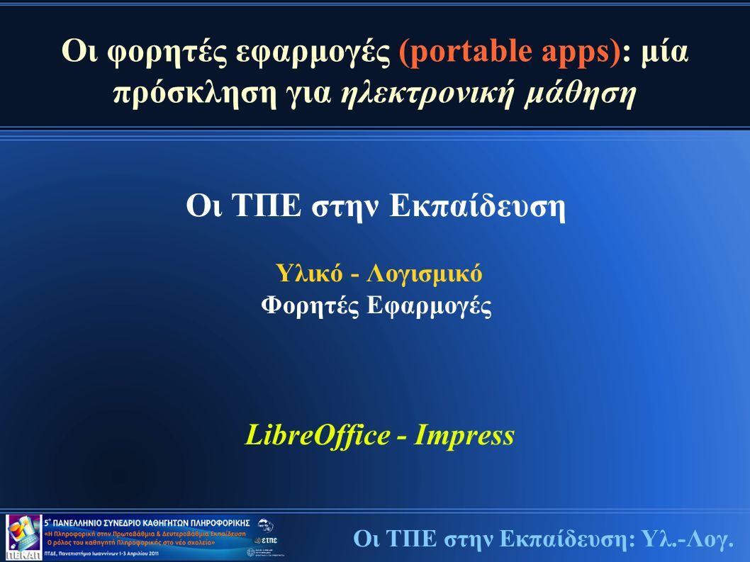 Οι φορητές εφαρμογές (portable apps): μία πρόσκληση για ηλεκτρονική μάθηση Οι ΤΠΕ στην Εκπαίδευση Υλικό - Λογισμικό Φορητές Εφαρμογές LibreOffice - Impress Οι ΤΠΕ στην Εκπαίδευση: Υλ.-Λογ.