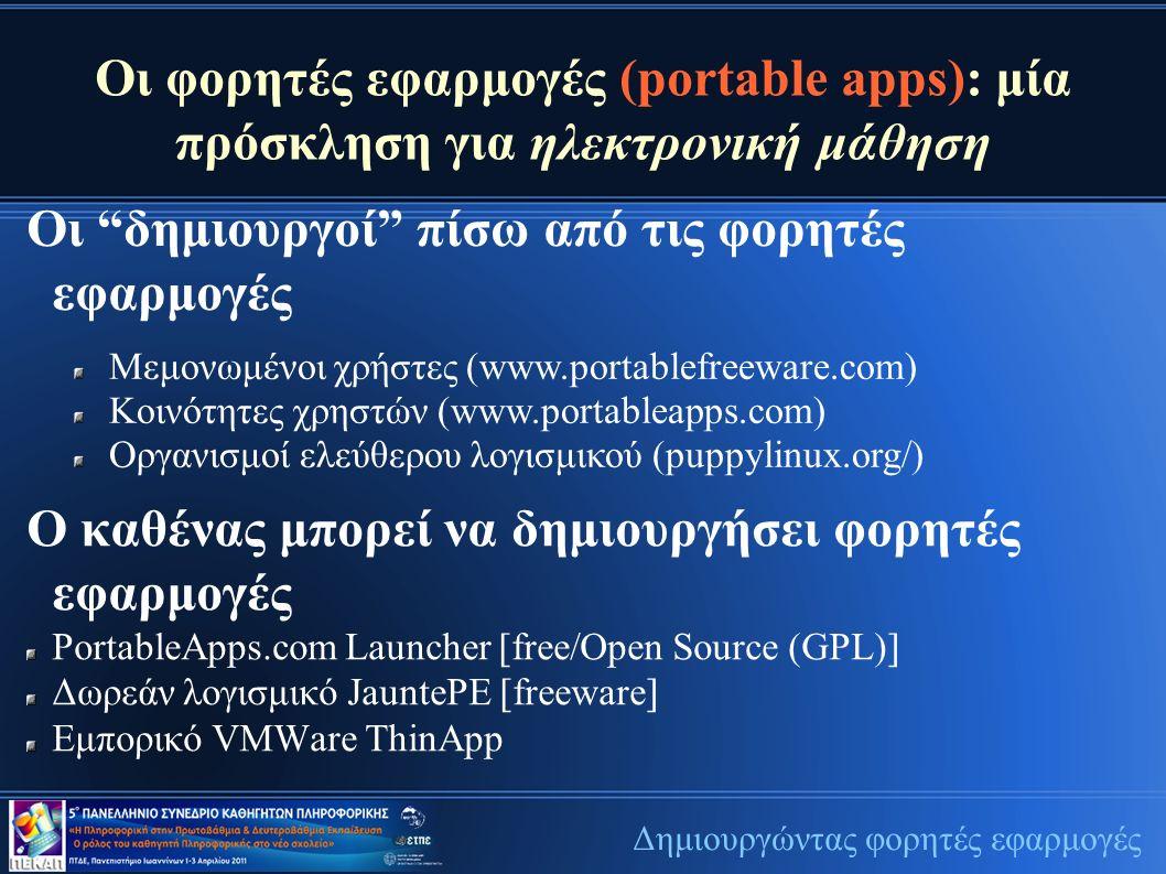 Οι φορητές εφαρμογές (portable apps): μία πρόσκληση για ηλεκτρονική μάθηση Οι δημιουργοί πίσω από τις φορητές εφαρμογές Δημιουργώντας φορητές εφαρμογές Μεμονωμένοι χρήστες (www.portablefreeware.com) Κοινότητες χρηστών (www.portableapps.com) Οργανισμοί ελεύθερου λογισμικού (puppylinux.org/) Ο καθένας μπορεί να δημιουργήσει φορητές εφαρμογές PortableApps.com Launcher [free/Open Source (GPL)] Δωρεάν λογισμικό JauntePE [freeware] Εμπορικό VMWare ThinApp