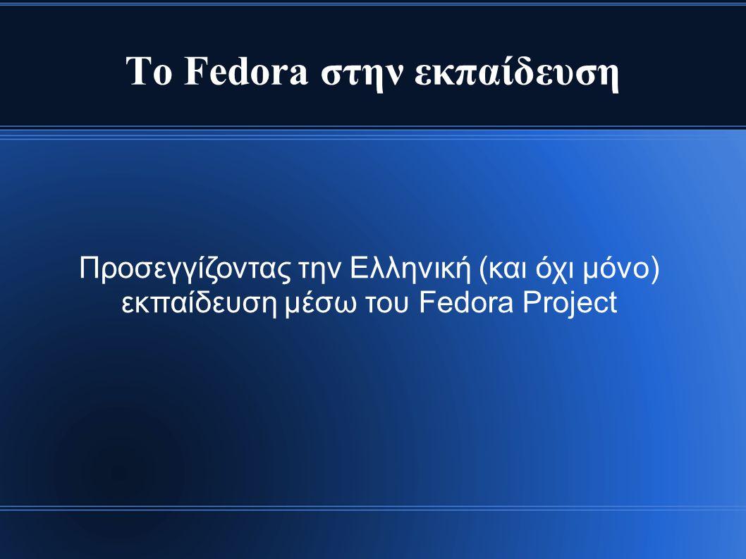 Τι είναι το Fedora Project ● GNU/Linux Λειτουργικό Σύστημα ● Γρήγορο – Ασφαλές – Σταθερό ● Μια μεγάλη κοινότητα - οικογένεια ● Πάνω από 6.000.000 χρήστες ● Πάνω από 5000 contributors