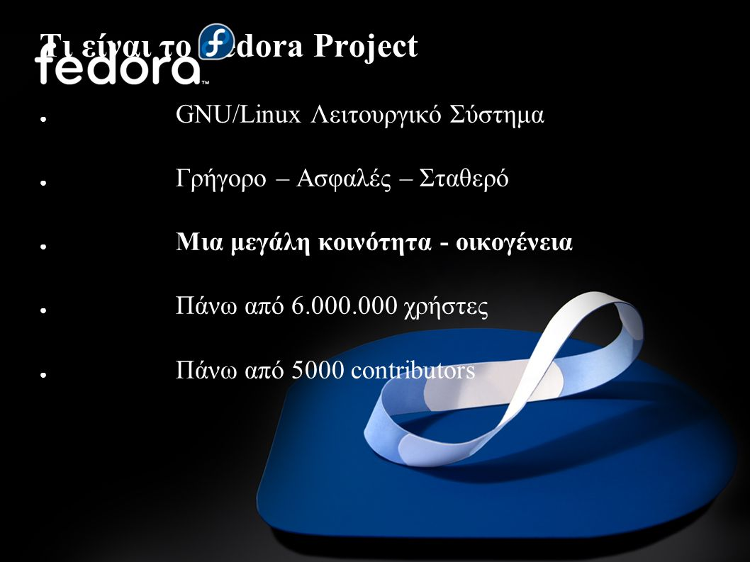 Τι είναι το Fedora Project ● GNU/Linux Λειτουργικό Σύστημα ● Γρήγορο – Ασφαλές – Σταθερό ● Μια μεγάλη κοινότητα - οικογένεια ● Πάνω από 6.000.000 χρήσ