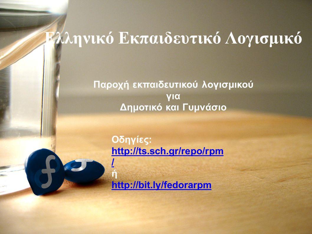 Ελληνικό Εκπαιδευτικό Λογισμικό Οδηγίες: http://ts.sch.gr/repo/rpm / ή http://bit.ly/fedorarpm Παροχή εκπαιδευτικού λογισμικού για Δημοτικό και Γυμνάσιο