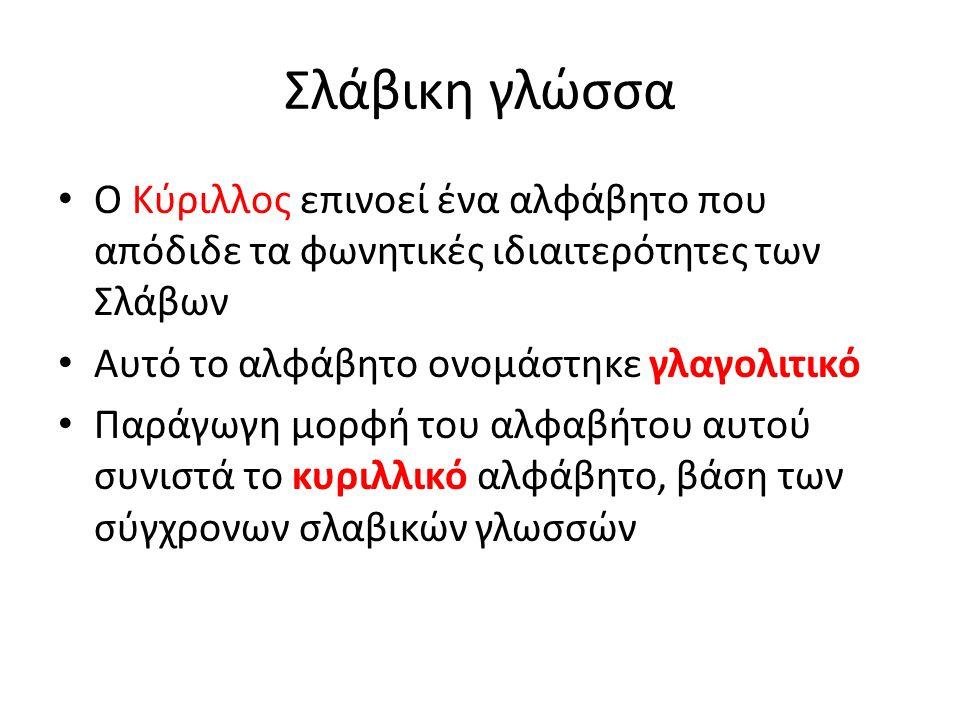 Σλάβικη γλώσσα Ο Κύριλλος επινοεί ένα αλφάβητο που απόδιδε τα φωνητικές ιδιαιτερότητες των Σλάβων Αυτό το αλφάβητο ονομάστηκε γλαγολιτικό Παράγωγη μορφή του αλφαβήτου αυτού συνιστά το κυριλλικό αλφάβητο, βάση των σύγχρονων σλαβικών γλωσσών