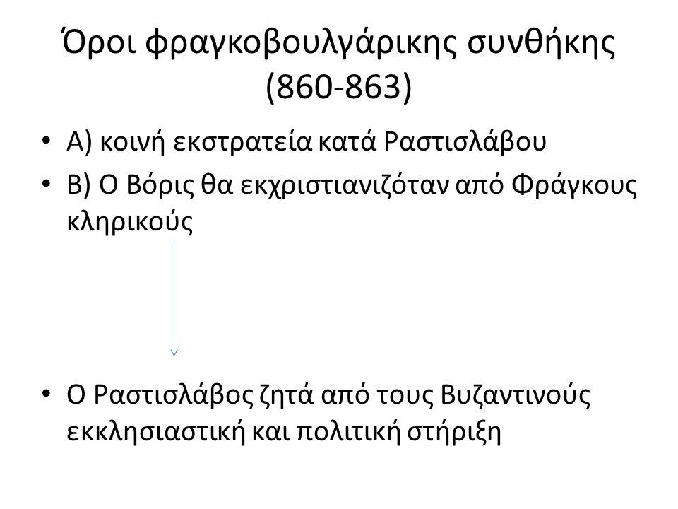 Όροι φραγκοβουλγάρικης συνθήκης (860-863) Α) κοινή εκστρατεία κατά Ραστισλάβου Β) Ο Βόρις θα εκχριστιανιζόταν από Φράγκους κληρικούς Ο Ραστισλάβος ζητά από τους Βυζαντινούς εκκλησιαστική και πολιτική στήριξη