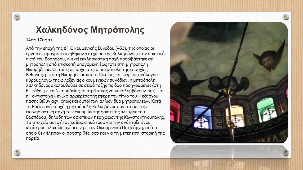 Χαλκηδόνος Μητρόπολης 14ος-17ος αι. Από την εποχή της Δ΄ Οικουμενικής Συνόδου (451), της οποίας οι εργασίες πραγματοποιήθηκαν στο χώρο της Χαλκηδόνας